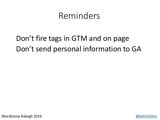 Reminders @patrickstoxWordCamp Raleigh 2016 Don't fire tags in GTM and on page Don't send personal information to GA