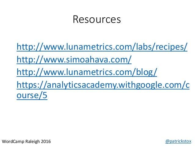 Resources @patrickstoxWordCamp Raleigh 2016 http://www.lunametrics.com/labs/recipes/ http://www.simoahava.com/ http://www....