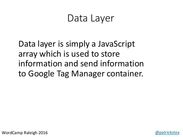 Data Layer @patrickstoxWordCamp Raleigh 2016 Data layer is simply a JavaScript array which is used to store information an...