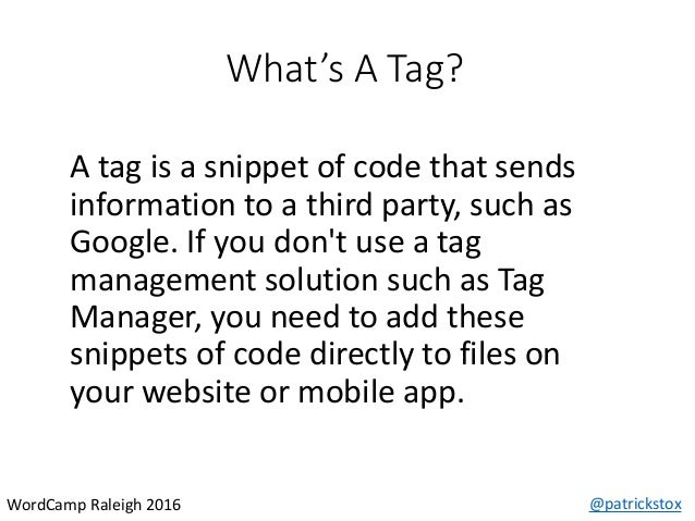 What's A Tag? @patrickstoxWordCamp Raleigh 2016 A tag is a snippet of code that sends information to a third party, such a...