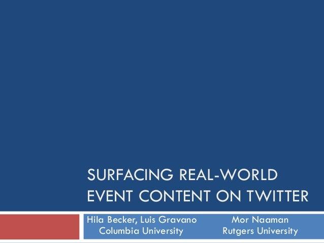 SURFACING REAL-WORLD EVENT CONTENT ON TWITTER Hila Becker, Luis Gravano Mor Naaman Columbia University Rutgers University