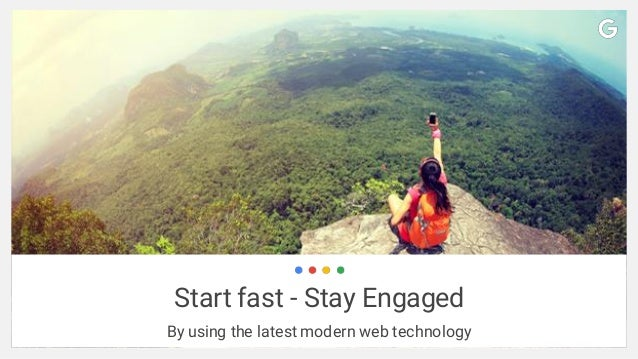 Start fast - Stay Engaged By using the latest modern web technology
