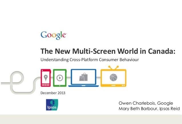 The New Multi-Screen World in Canada: Understanding Cross-Platform Consumer Behaviour  December 2013  Owen Charlebois, Goo...