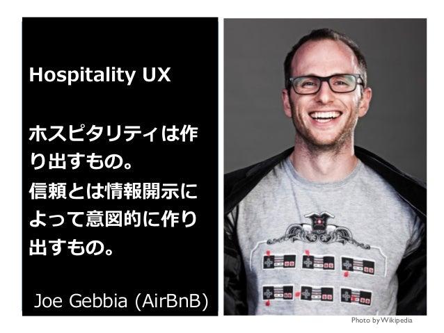 Photo by Wikipedia Hospitality UX ホスピタリティは作 り出すもの。 信頼とは情報開⽰に よって意図的に作り 出すもの。 Joe Gebbia (AirBnB)