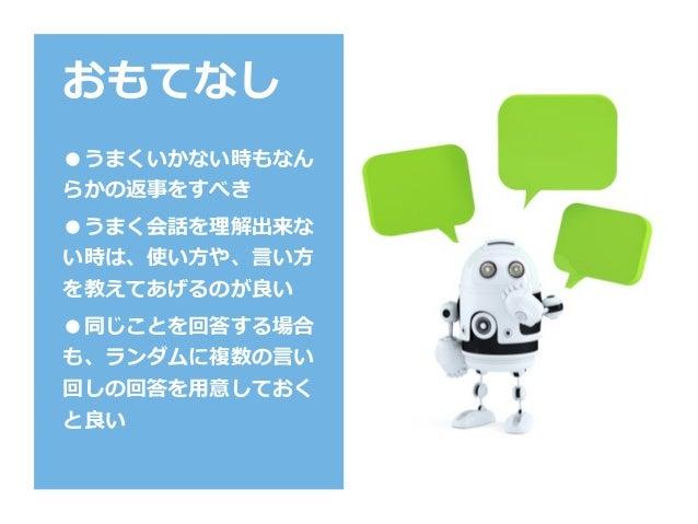 おもてなし ●うまくいかない時もなん らかの返事をすべき ●うまく会話を理解出来な い時は、使い⽅や、⾔い⽅ を教えてあげるのが良い ●同じことを回答する場合 も、ランダムに複数の⾔い 回しの回答を⽤意しておく と良い
