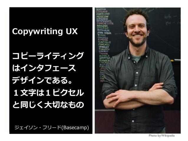 Photo by Wikipedia Copywriting UX コピーライティング はインタフェース デザインである。 1⽂字は1ピクセル と同じく⼤切なもの ジェイソン・フリード(Basecamp)