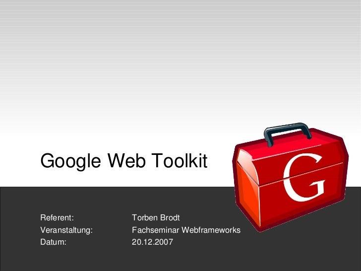 GWT GoogleWebToolkitReferent:       TorbenBrodtVeranstaltung:   FachseminarWebframeworksDatum:           20.12....