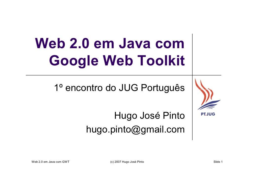Web 2.0 em Java com    Google Web Toolkit              1º encontro do JUG Português                                  Hugo ...