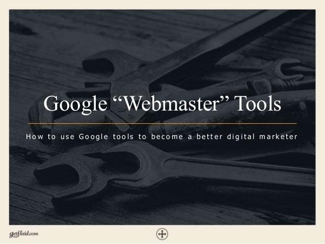 """Google """"Webmaster"""" Tools H o w t o u s e G o o g l e t o o l s t o b e c o m e a b e t t e r d i g i t a l m a r k e t e r"""