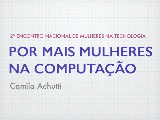 Camila Achutti POR MAIS MULHERES NA COMPUTAÇÃO 2º ENCONTRO NACIONAL DE MULHERES NA TECNOLOGIA