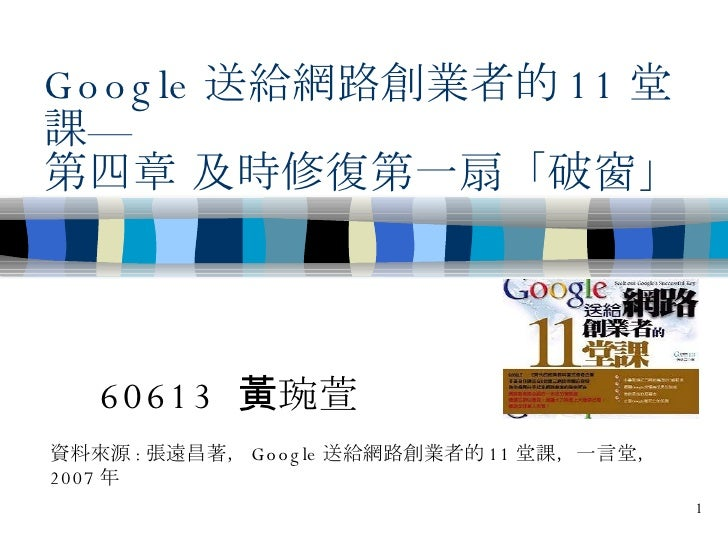 Google 送給網路創業者的 11 堂課— 第四章 及時修復第一扇「破窗」 60613  黃琬萱 資料來源 : 張遠昌著, Google 送給網路創業者的 11 堂課,一言堂, 2007 年
