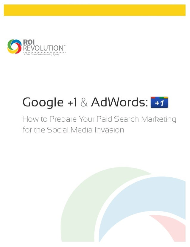 ROIREVOLUTION ®A Data Driven Online Marketing AgencyGoogle +1 & AdWords:How to Prepare Your Paid Search Marketingfor the S...