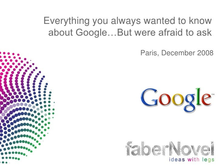 Everything you always wanted to know  about Google…But were afraid to ask                      Paris, December 2008