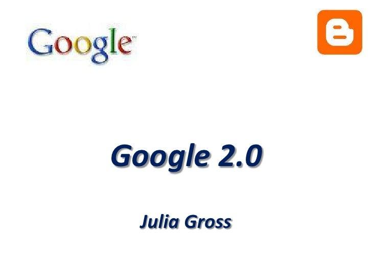 Google 2.0 Julia Gross<br />