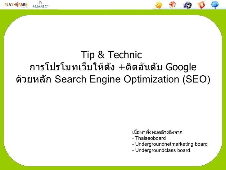 Tip & Technic  การโปรโมทเว็บให้ดัง  + ติดอันดับ  Google ด้วยหลัก  Search Engine Optimization   (SEO) <ul><li>เนื้อหาทั้งหม...
