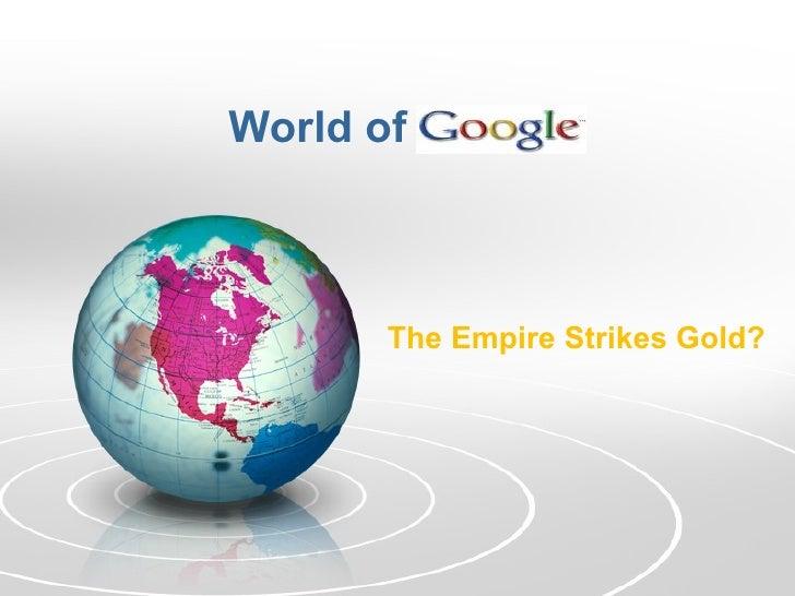 World of Google The Empire Strikes Gold?