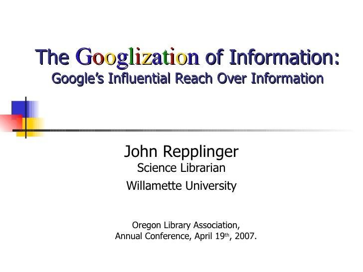 The  G o o g l i z a t i o n  of Information: Google's Influential Reach Over Information John Repplinger Science Libraria...