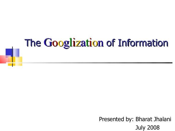 The  G o o g l i z a t i o n  of Information Presented by: Bharat Jhalani July 2008