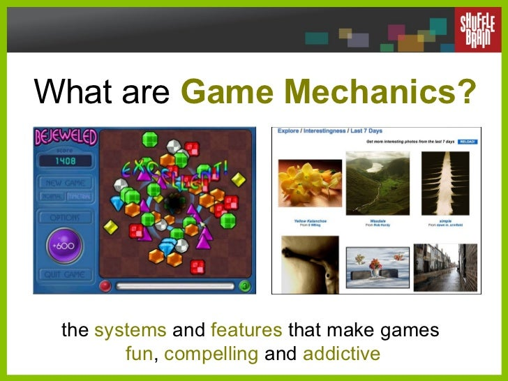 What are  Game Mechanics? the  systems  and  features  that make games  fun ,  compelling  and  addictive