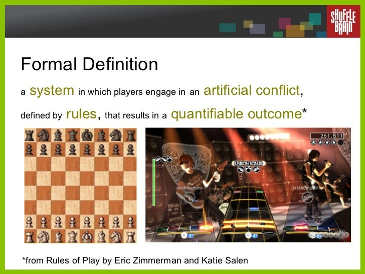 Formal Definition   a   system   in which players engage in   an   artificial conflict ,  defined by   rules ,  that resul...