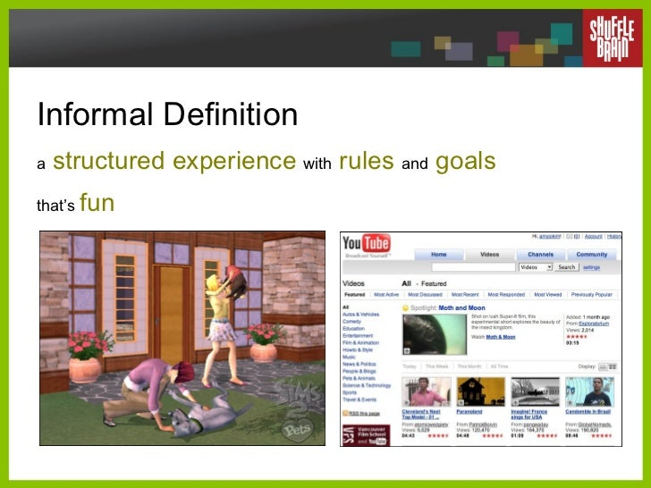 Informal Definition   a   structured experience   with   rules  and  goals that's  fun