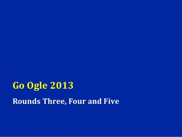 Go Ogle 2013Rounds Three, Four and Five