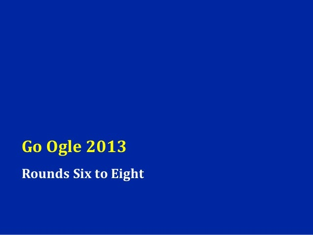 Go Ogle 2013Rounds Six to Eight