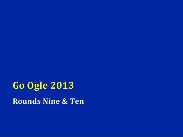 Go Ogle 2013Rounds Nine & Ten