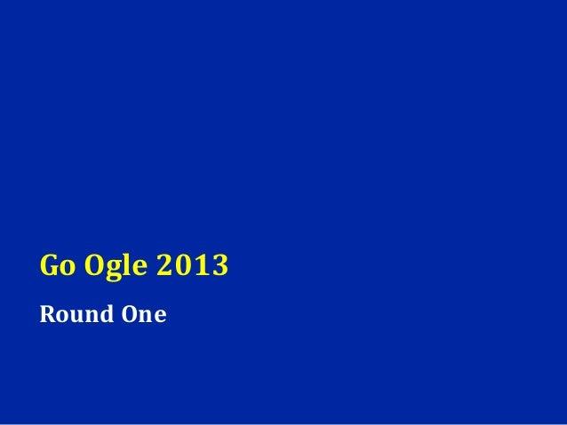 Go Ogle 2013Round One