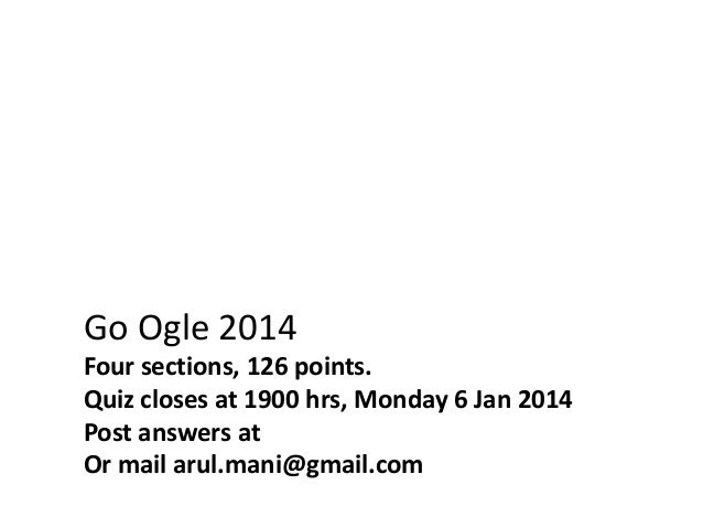 Go Ogle 2014 Four sections, 126 points. Quiz closes at 1900 hrs, Monday 6 Jan 2014 Post answers at Or mail arul.mani@gmail...