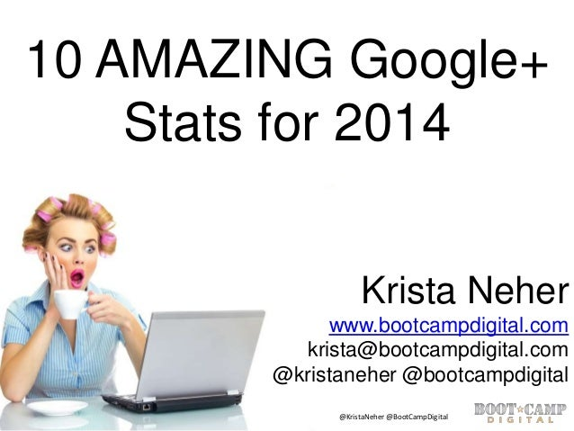 10 AMAZING Google+ Stats for 2014 Krista Neher www.bootcampdigital.com krista@bootcampdigital.com @kristaneher @bootcampdi...