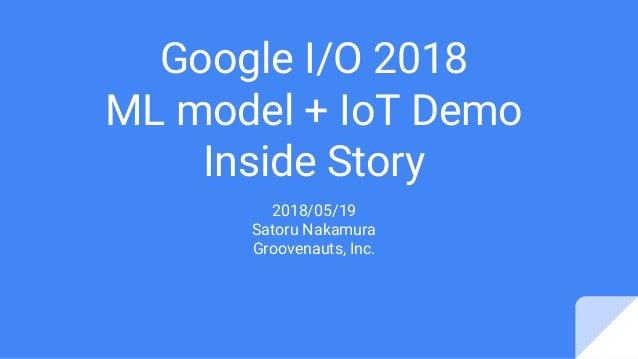 Google I/O 2018 ML model + IoT Demo Inside Story 2018/05/19 Satoru Nakamura Groovenauts, Inc.