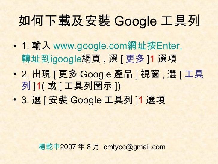 如何下載及安裝 Google 工具列 <ul><li>1. 輸入 www.google.com 網址按 Enter, 轉址到 igoogle 網頁 , 選 [ 更多 ] 1 選項 </li></ul><ul><li>2. 出現 [ 更多 Goo...