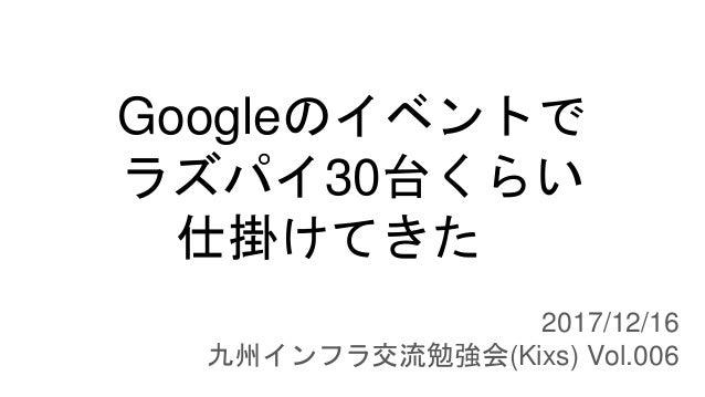 Googleのイベントで ラズパイ30台くらい 仕掛けてきた 2017/12/16 九州インフラ交流勉強会(Kixs) Vol.006