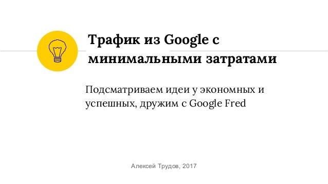 Подсматриваем идеи у экономных и успешных, дружим c Google Fred Трафик из Google c минимальными затратами Алексей Трудов, ...