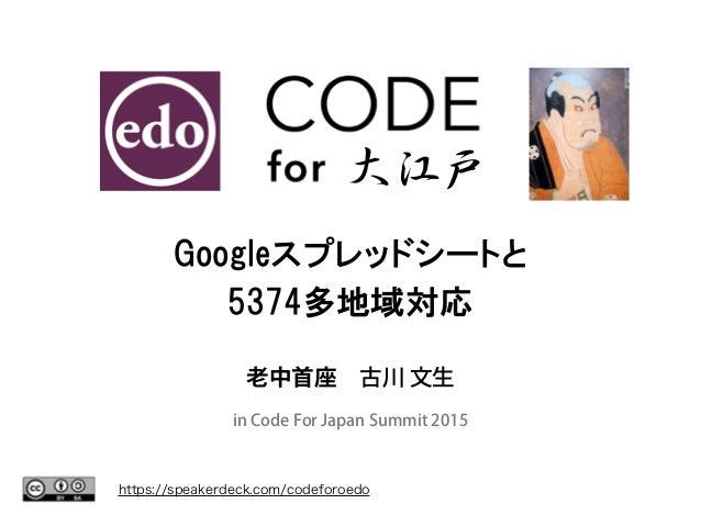 https://speakerdeck.com/codeforoedo 大江戸 Googleスプレッドシートと 5374多地域対応 老中首座古川 文生 in Code For Japan Summit 2015