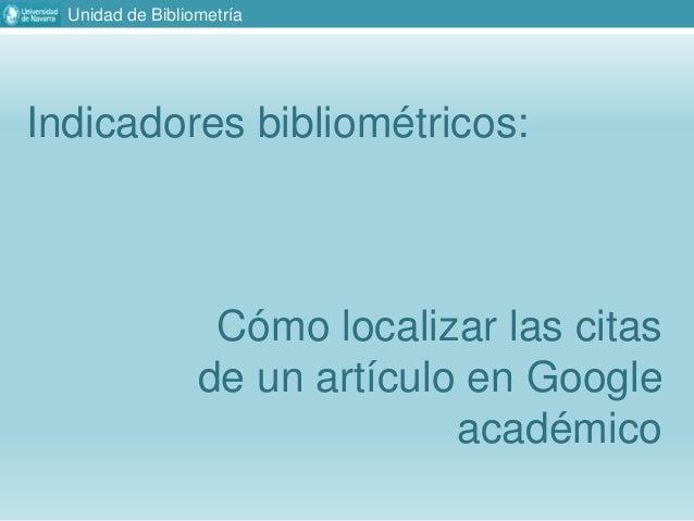 Unidad de Bibliometría Indicadores bibliométricos: Cómo localizar las citas de un artículo en Google académico