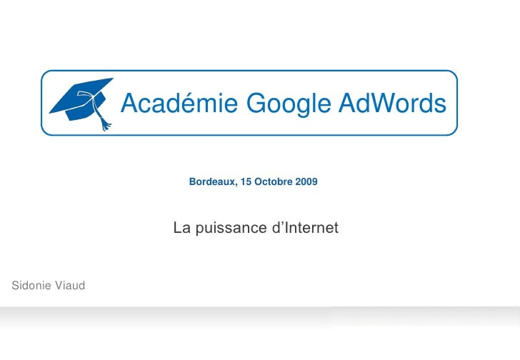 Académie Google AdWords                       Bordeaux, 15 Octobre 2009                       La puissance d'Internet   Si...