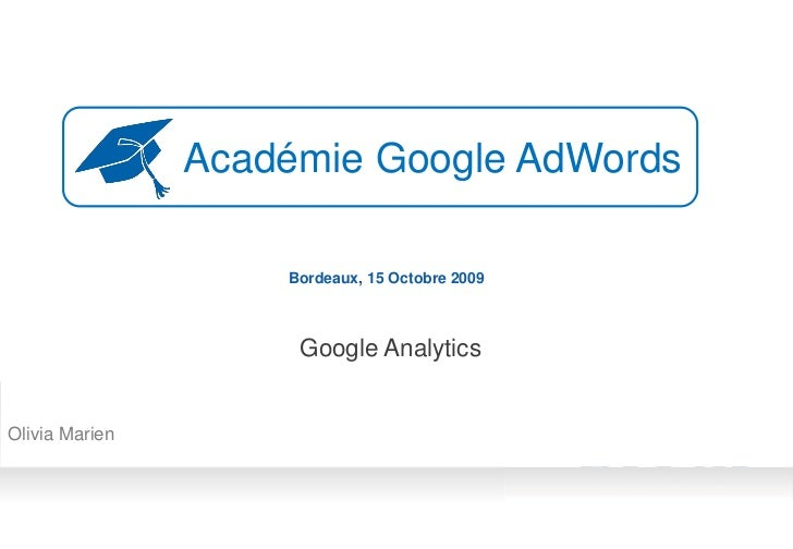 Académie Google AdWords                      Bordeaux, 15 Octobre 2009                         Google Analytics   Olivia M...