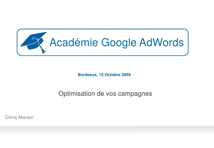 Académie Google AdWords                        Bordeaux, 15 Octobre 2009                     Optimisation de vos campagnes...