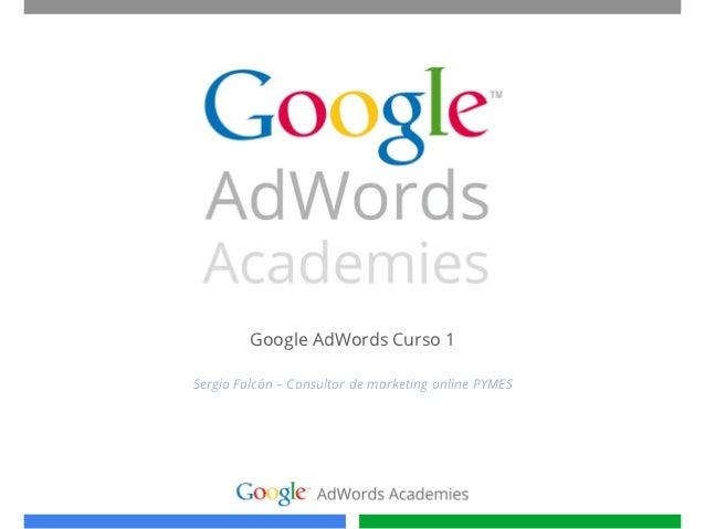 Google AdWords Curso 1Sergio Falcón – Consultor de marketing online PYMES