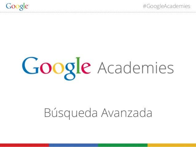 #GoogleAcademies  Búsqueda Avanzada 1