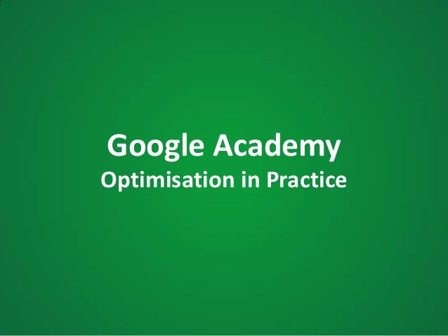 Google AcademyOptimisation in Practice