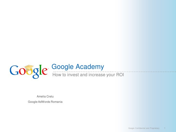 Google Academy                 How to invest and increase your ROI         Amelia Cretu Google AdWords Romania            ...
