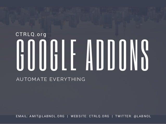 GOOGLE ADDONS CTRLQ.org EMAIL: AMIT@LABNOL.ORG | WEBSITE: CTRLQ.ORG | TWITTER: @LABNOL AUTOMATE EVERYTHING