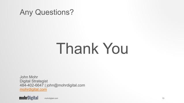 Thank You mohrdigital.com 13 Any Questions? John Mohr Digital Strategist 484-402-6647   john@mohrdigital.com mohrdigital.c...