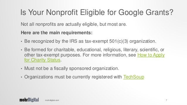 Not all nonprofits are actually eligible, but most are. Here are the main requirements: • Be recognized by the IRS as tax-...