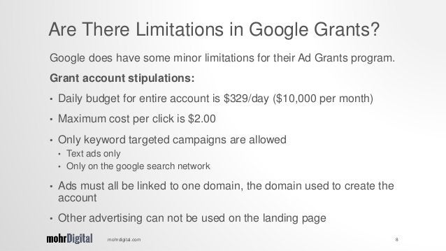 Google does have some minor limitations for their Ad Grants program. Grant account stipulations: • Daily budget for entire...