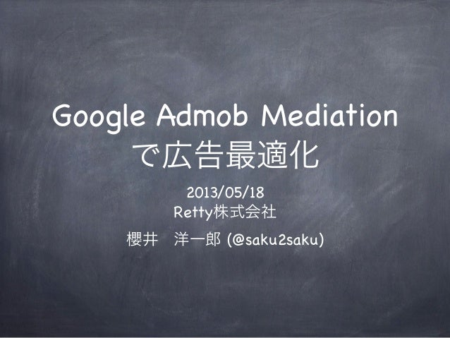 Google Admob Mediationで広告最適化2013/05/18Retty株式会社櫻井洋一郎 (@saku2saku)