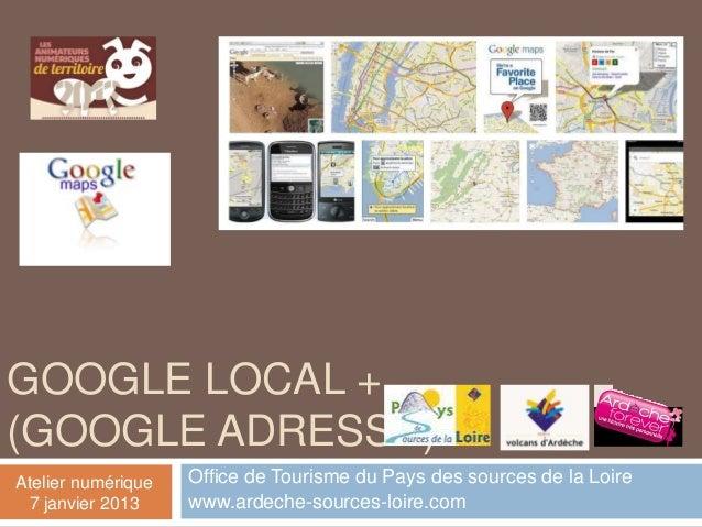 GOOGLE LOCAL +(GOOGLE ADRESSE)Atelier numérique   Office de Tourisme du Pays des sources de la Loire 7 janvier 2013     ww...
